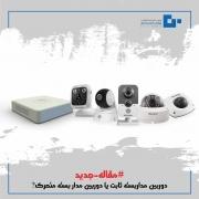 دوربین مداربسته ثابت یا دوربین مدار بسته متحرک ؟ کدامیک بهترین انتخاب برای سیستم نظارت تصویری شماست ؟